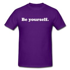 Be yourself T-shirt. This would be even cooler on a tye-dye shirt!