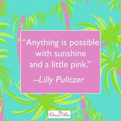 """Anything is possible with sunshine and a little pink.""  ~Lilly Pulitzer"