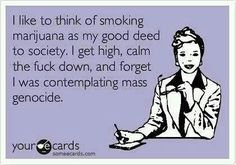 Free and Funny News Ecard: I like to think of smoking marijuana as my good deed to society. I get high, calm the fuck down, and forget I was contemplating mass genocide. Stoner Humor, Weed Humor, Weed Memes, Cannabis, Medical Marijuana, Marijuana Facts, Weed Facts, Weed Quotes, Funny Quotes