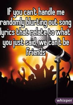 If you can't handle me randomly blurting out song lyrics that relate to what you just said, we can't be friends. #lol