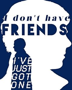 And that friend is you, Dr. John Watson.