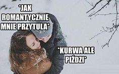 Kobieta: Jak romantycznie mnie przytula. Mężczyzna: Kurrwa jak piździ.