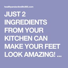 JUST 2 INGREDIENTS FROM YOUR KITCHEN CAN MAKE YOUR FEET LOOK AMAZING! - Healthy and active life 365