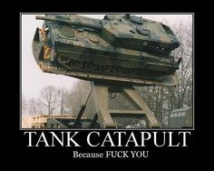 Tank Catapult. Because FUCK YOU!