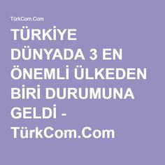 TÜRKİYE DÜNYADA 3 EN ÖNEMLİ ÜLKEDEN BİRİ DURUMUNA GELDİ - TürkCom.Com