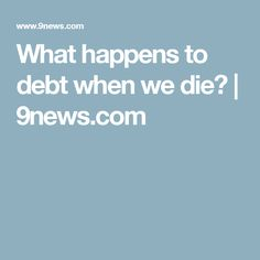 What happens to debt when we die? | 9news.com