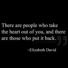 There are people who take  the heart out of you, and there are those who put it back.
