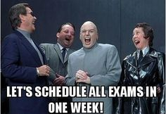 I swear to God the teachers have an evil alliance sworn to instill our misery... and they call it FINALS WEEK.