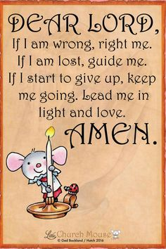 Dear Lord, If I am wrong, right me. If I am lost, guide me. If I start to give up, keep me going. Lead me in light of love. Amen...Little Church Mouse. ~ 11 November 2016