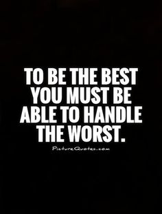 To be the best you must be able to handle the worst. Picture Quotes.