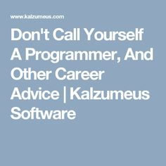 Don't Call Yourself A Programmer, And Other Career Advice | Kalzumeus Software