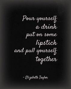"""Pour yourself a drink, put on some lipstick and pull yourself together"" - Elizabeth Taylor"