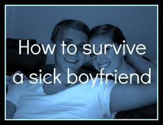 How to survive a sick boyfriend. This is really cheesy, but I think it stands to show how helpless men are when they are sick...