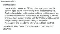 <<<ACTUALLY IT'S BECAUSE TEENAGERS OFTEN HAVIG TROUBLE RECOGNIZING OTHER TEENAGERS EVEN IF THEY'RE THE SAME AGE SO THEY USE SLIGHTLY OLDER ACTORS SO WE CAN UNDERSTAND