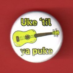 Ukulele button Uke 'til ya puke pinback button badge 1 inch pin