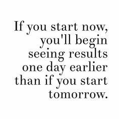 If you start now, you'll begin seeing results one day earlier than if you start tomorrow.