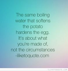 The same boiling water that softens the potato hardens the egg. It's about what you're made of, not the circumstances