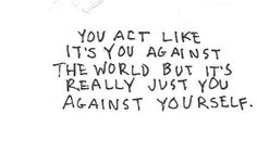 you act like it's you against the world, but it's really just you against yourself