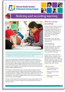 The process of noticing and recording children's learning is an essential practice of effective early childhood educators. Noticing meaningful learning encounters and then collecting this information in a number of ways enables us as educators to fulfil the promise we make to children and their families—that 'we will extend and enrich children's learning'. Being attuned to children means that we will be alert to their learning and record it.