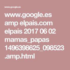 www.google.es amp elpais.com elpais 2017 06 02 mamas_papas 1496398625_098523.amp.html