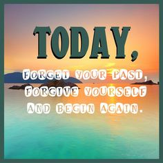 Today, forget your past, FORGIVE yourself and start over. It's a brand new day! #HappyWednesday