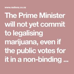 The Prime Minister will not yet commit to legalising marijuana, even if the public votes for it in a non-binding referendum.