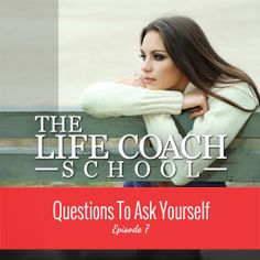The Life Coach School | Podcast Episode #7: Questions To Ask Yourself