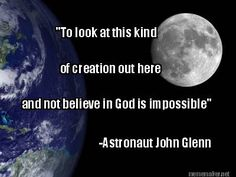 """""""To Look at this kind of creation out here and not believe in God is impossible."""" - Astronaut John Glenn"""