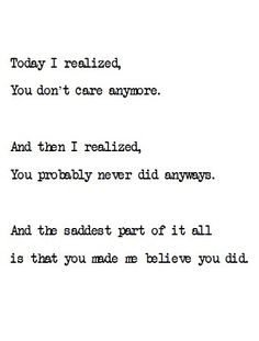 today i realized, you don't care anymore. and then i realized, you probably never did anymore. and the saddest part of it all is that you made me believe you did