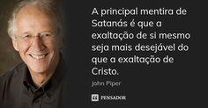 A principal mentira de Satanás é que a exaltação de si mesmo seja mais desejável do que a exaltação de Cristo. — John Piper