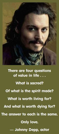 There are four questions of value in life . . . What is sacred? Of what is the spirit made? What is worth living for? And what is worth dying for? The answer to each is the same. Only love. — Johnny Depp, actor