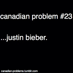 Canada Oh Canada. Canadian Problem #23....Justin Bieber. Sadly these days he is a problem, one that should go away until he can learn to behave like a grateful and appreciative human being.