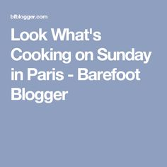 Look What's Cooking on Sunday in Paris - Barefoot Blogger