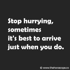 Stop hurrying, sometimes it's best to arrive just when you do. © www.thehoroscope.co