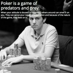 Poker is a game of predators and prey.