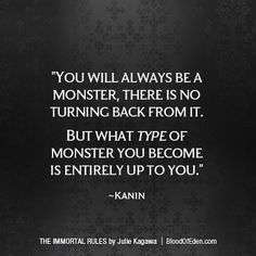 """You are a monster."" Kanin's deep voice droned in my head again, as I forced myself to move, to walk away. ""You will always be a monster, there is no turning back from it. But what type of monster you become is entirely up to you."" Julie Kagawa, The Immortal Rules (Blood of Eden, #1)"