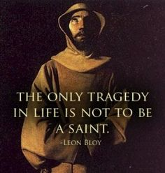 There is only one tragedy in life. Leon Bloy gets it right!