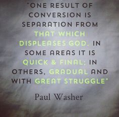 One result of conversion is separation from that which displeases God. In some areas it is quick & final; in others, gradual and with great struggle. -- Paul Washer