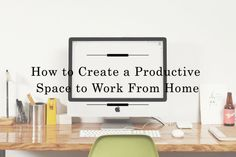 How to Create a Productive Space to Work From Home