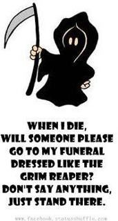 When I die.... someone go to my wake dressed as the Grim Reaper. Say nothing, have a drink and leave.