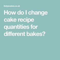How do I change cake recipe quantities for different bakes?
