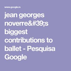 jean georges noverre's biggest contributions to ballet - Pesquisa Google