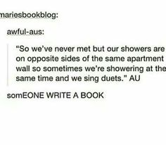 Or more realistically, I'd bang on the shower wall to tell them to get out because they are hogging all of the hot water!