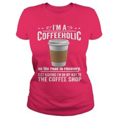 If you enjoy Coffee, then you will understand this Tee Shirt. IM A COFFEEHOLIC ON THE ROAD TO RECOVERY JUST KIDDING IM ON MY WAY TO THE COFFEE SHOP