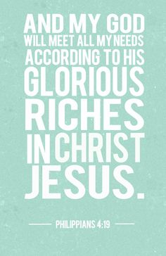 1Philippians 4:19  And my God will meet all your needs according to his glorious riches in Christ Jesus.