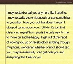 I may not text or call you anymore like I used to. I may not write you on facebook or say something to you when I see you, but that doesn't mean I stopped caring about you. I still do, it's just that distancing myself from you is the only way for me to move on and be happy. I'll get out of the habit of looking you up on facebook or scrolling through my phone, wondering whether or not I should text you, maybe eventually I can get over you and everything that I feel for you.
