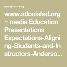 www.stlouisfed.org ~ media Education Presentations Expectations-Aligning-Students-and-Instructors-Anderson-Kichkha.pdf