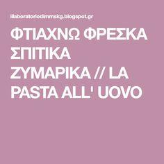 ΦΤΙΑΧΝΩ ΦΡΕΣΚΑ ΣΠΙΤΙΚΑ ΖΥΜΑΡΙΚΑ // LA PASTA ALL' UOVO