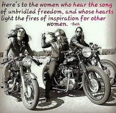Here's to the women who hear the song of unbridled freedom, and whose hearts lights the fires of inspiration for other women.