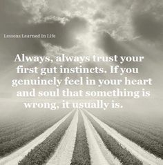 Always, always trust your first gut instincts. If you genuinely feel in you heart and soul that something is wrong, it usually is. #heart #quotes #instincts